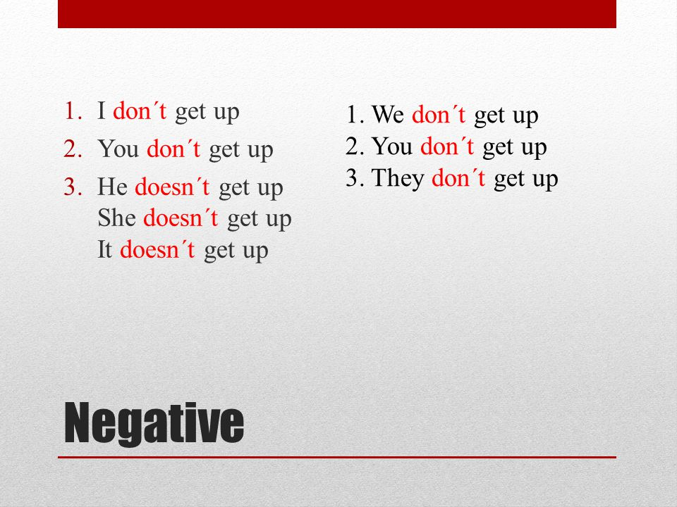 Negative 1.I don´t get up 2.You don´t get up 3.He doesn´t get up She doesn´t get up It doesn´t get up 1.We don´t get up 2.You don´t get up 3.They don´t get up