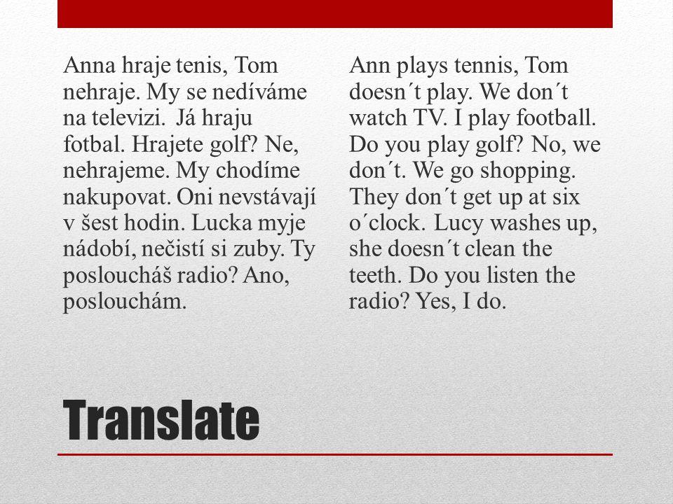 Translate Anna hraje tenis, Tom nehraje. My se nedíváme na televizi. Já hraju fotbal. Hrajete golf? Ne, nehrajeme. My chodíme nakupovat. Oni nevstávaj