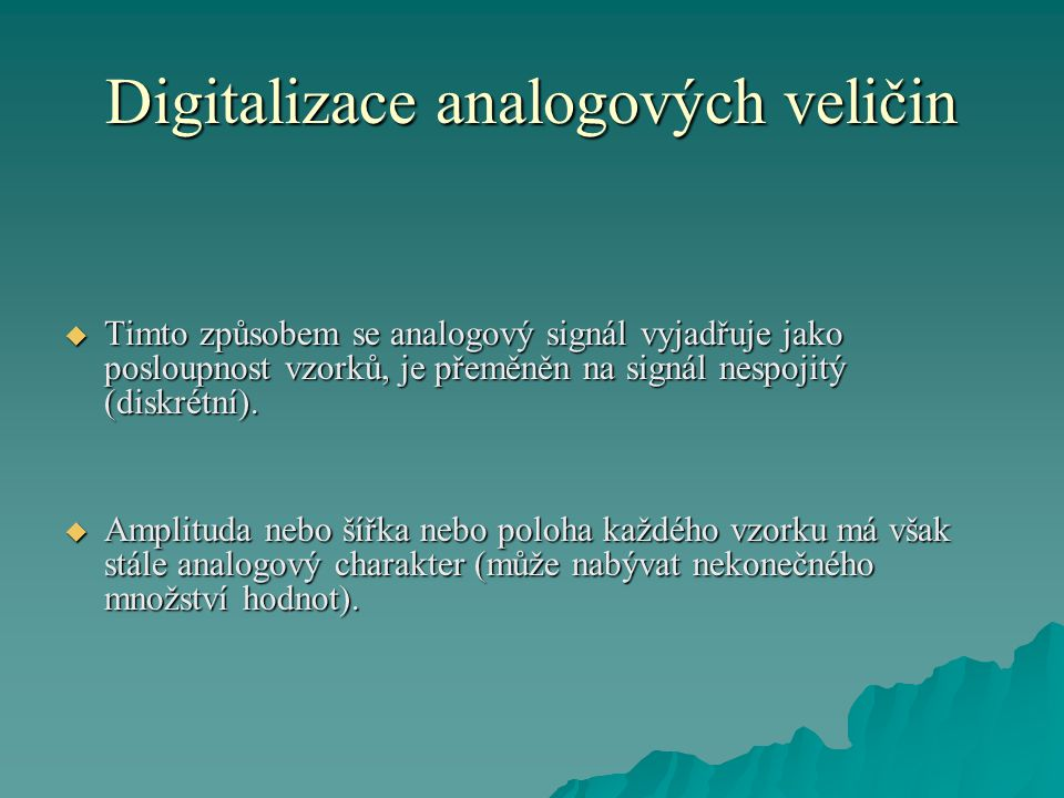 Digitalizace analogových veličin  Je-li nositelem informace o velikosti původní analogové veličiny amplituda sejmutého vzorku mluvíme o pulzně amplitudové modulaci diskretního signálu (PAM),  je-li informace vyjádřena šířkou sejmutého vzorku mluvíme o pulzně šířkové modulaci (PSM)  a je-li informace vyjádřena polohou vzorku mluvíme o pulzně polohové modulaci (PPM).