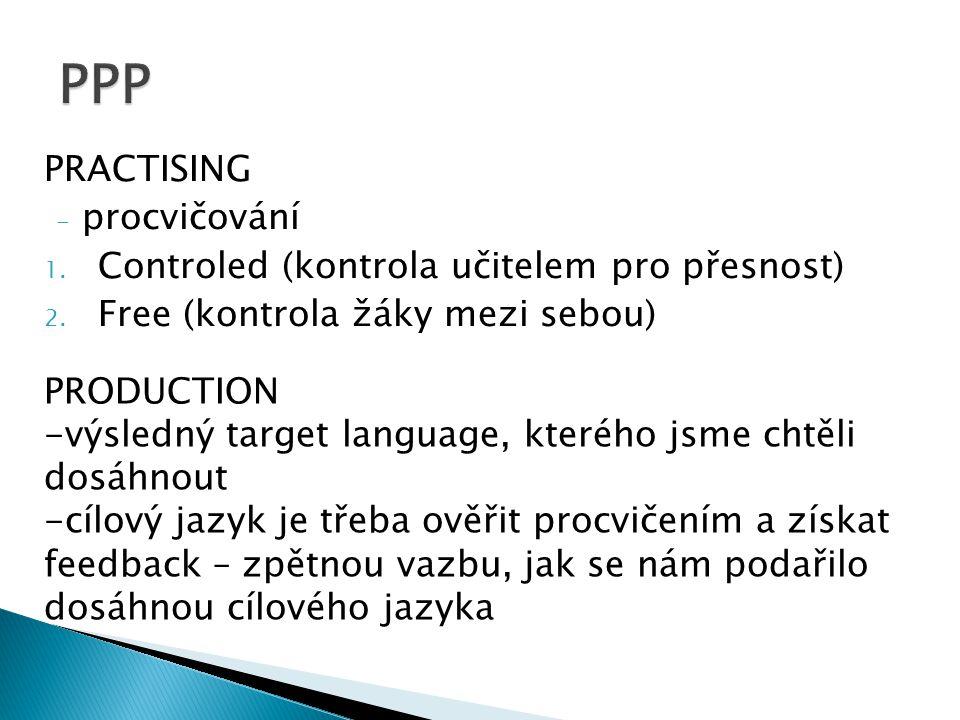 PRACTISING - procvičování 1. Controled (kontrola učitelem pro přesnost) 2.