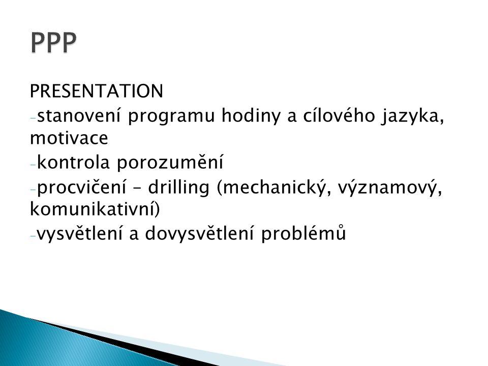 PRESENTATION - stanovení programu hodiny a cílového jazyka, motivace - kontrola porozumění - procvičení – drilling (mechanický, významový, komunikativní) - vysvětlení a dovysvětlení problémů