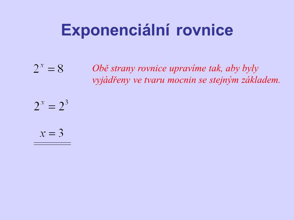 Exponenciální rovnice Obě strany rovnice upravíme tak, aby byly vyjádřeny ve tvaru mocnin se stejným základem.