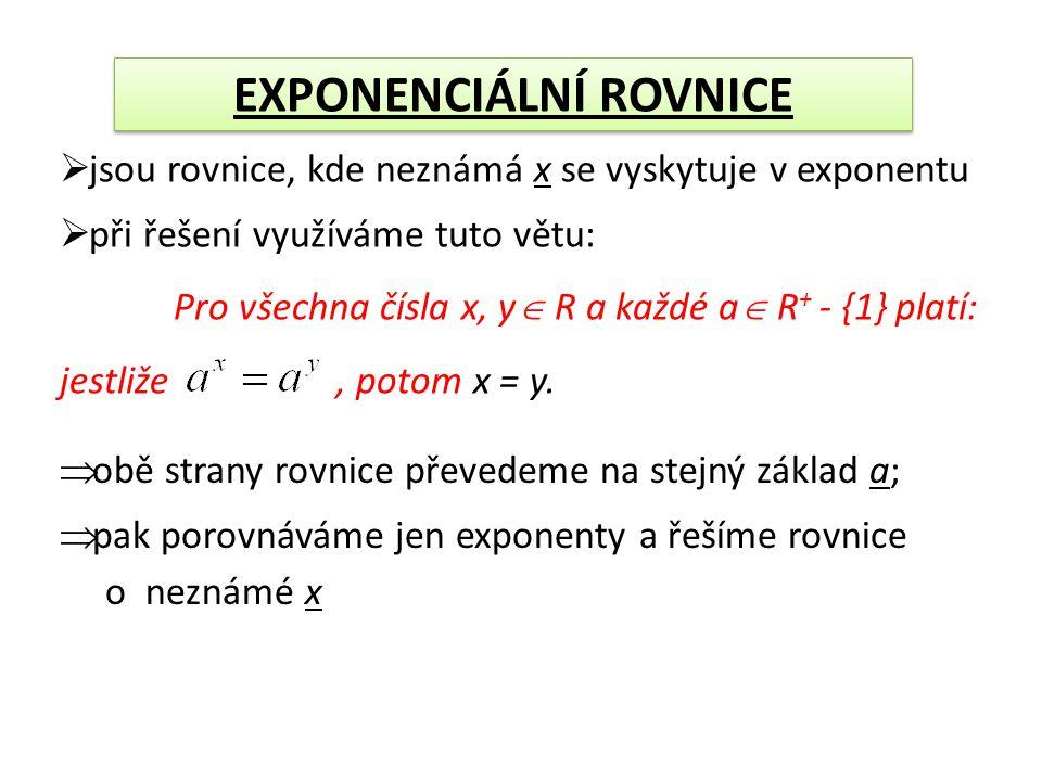  jsou rovnice, kde neznámá x se vyskytuje v exponentu  při řešení využíváme tuto větu: Pro všechna čísla x, y  R a každé a  R + - {1} platí: jestliže, potom x = y.