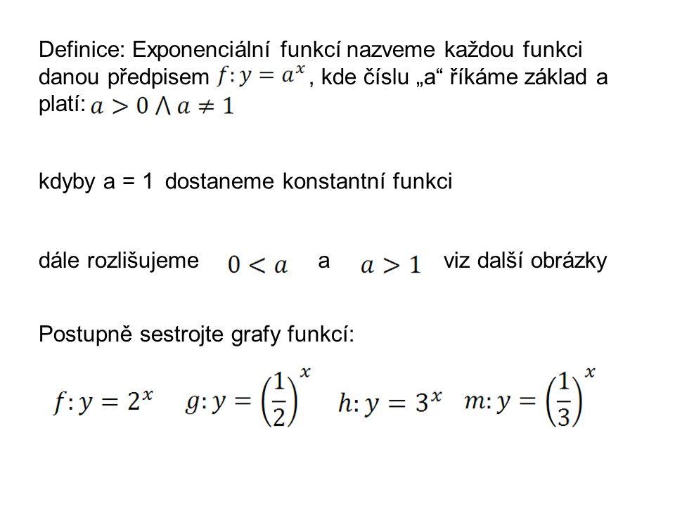 """Definice: Exponenciální funkcí nazveme každou funkci danou předpisem, kde číslu """"a"""" říkáme základ a platí: kdyby a = 1dostaneme konstantní funkci dále"""