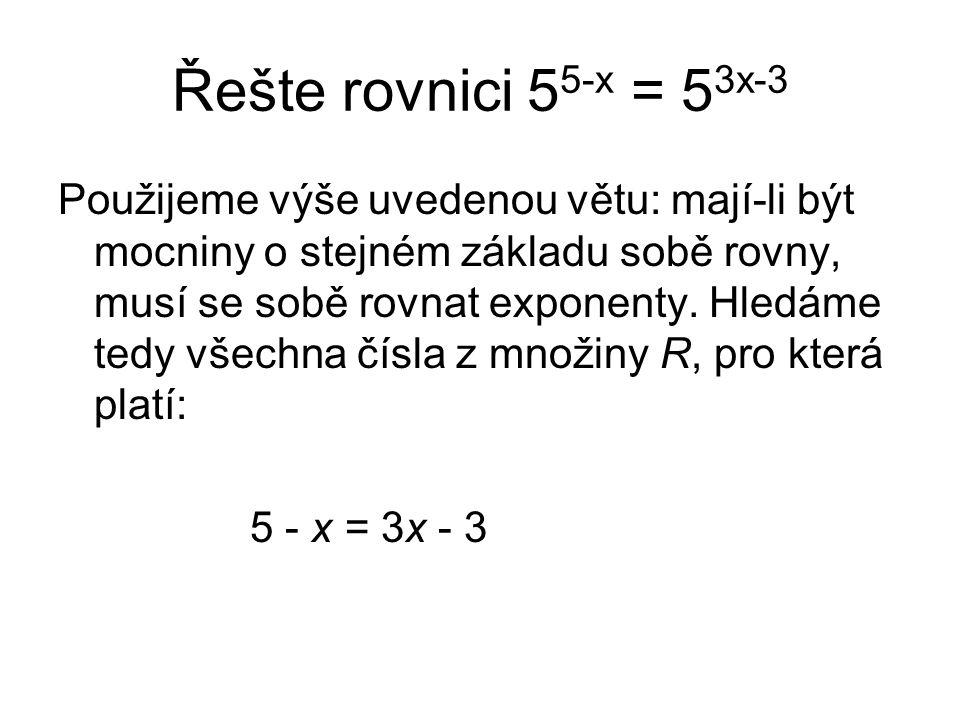 Řešte rovnici 5 5-x = 5 3x-3 Použijeme výše uvedenou větu: mají-li být mocniny o stejném základu sobě rovny, musí se sobě rovnat exponenty.