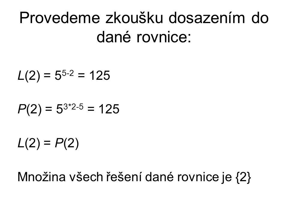 Provedeme zkoušku dosazením do dané rovnice: L(2) = 5 5-2 = 125 P(2) = 5 3*2-5 = 125 L(2) = P(2) Množina všech řešení dané rovnice je {2}