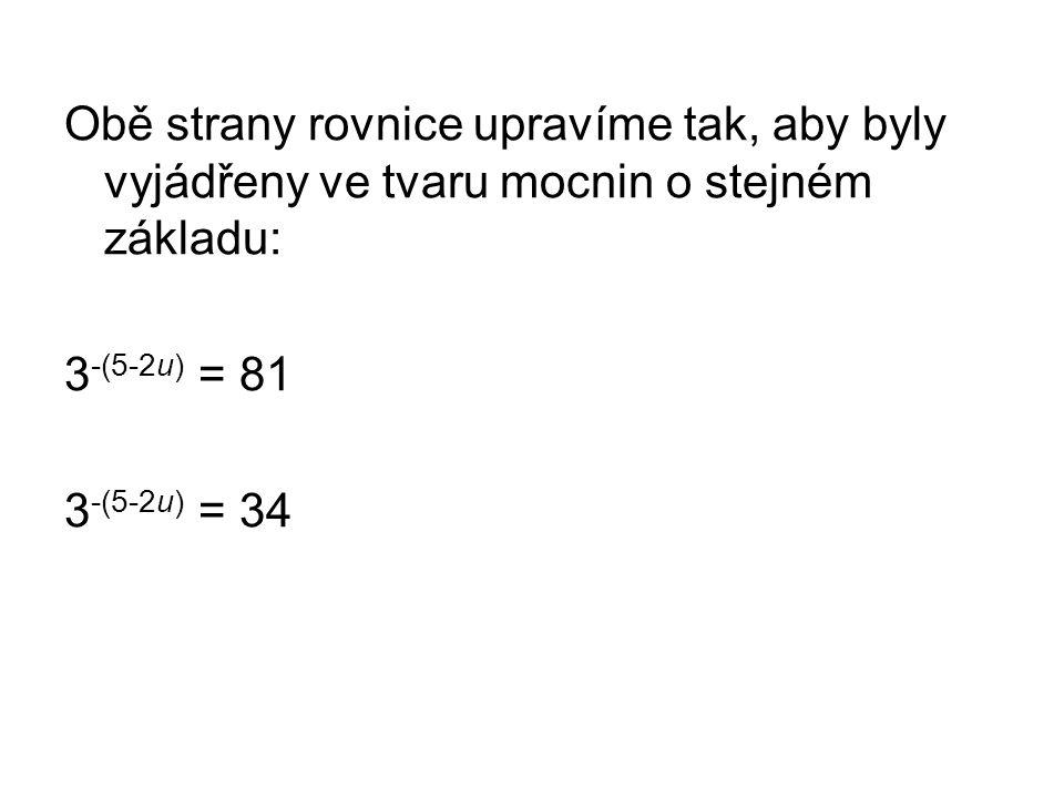 Obě strany rovnice upravíme tak, aby byly vyjádřeny ve tvaru mocnin o stejném základu: 3 -(5-2u) = 81 3 -(5-2u) = 34