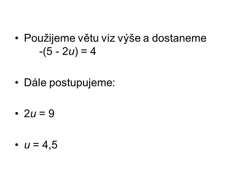Použijeme větu viz výše a dostaneme -(5 - 2u) = 4 Dále postupujeme: 2u = 9 u = 4,5