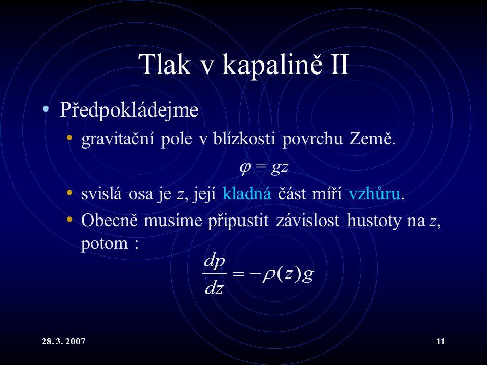 28. 3. 200711 Tlak v kapalině II Předpokládejme gravitační pole v blízkosti povrchu Země.  = gz svislá osa je z, její kladná část míří vzhůru. Obecně