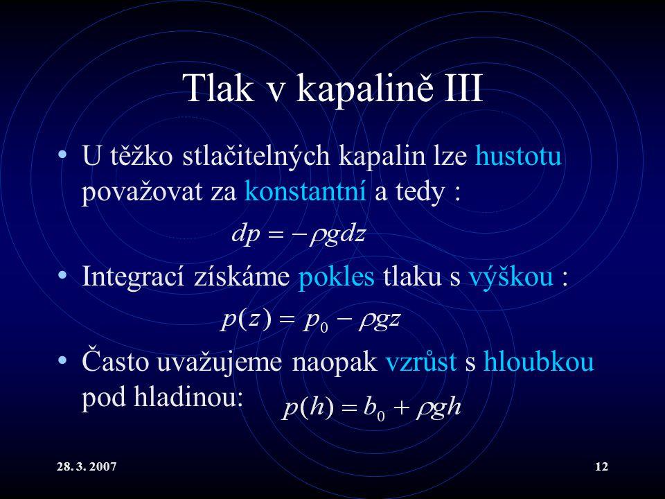 28. 3. 200712 Tlak v kapalině III U těžko stlačitelných kapalin lze hustotu považovat za konstantní a tedy : Integrací získáme pokles tlaku s výškou :