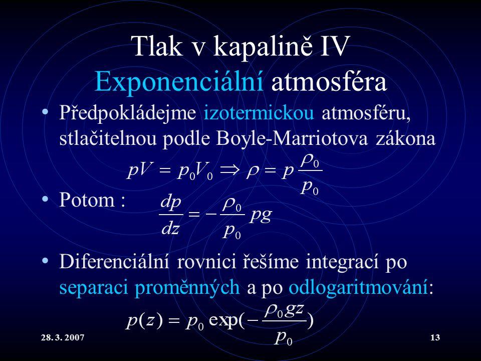 28. 3. 200713 Tlak v kapalině IV Exponenciální atmosféra Předpokládejme izotermickou atmosféru, stlačitelnou podle Boyle-Marriotova zákona Potom : Dif