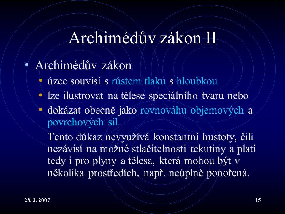 28. 3. 200715 Archimédův zákon II Archimédův zákon úzce souvisí s růstem tlaku s hloubkou lze ilustrovat na tělese speciálního tvaru nebo dokázat obec
