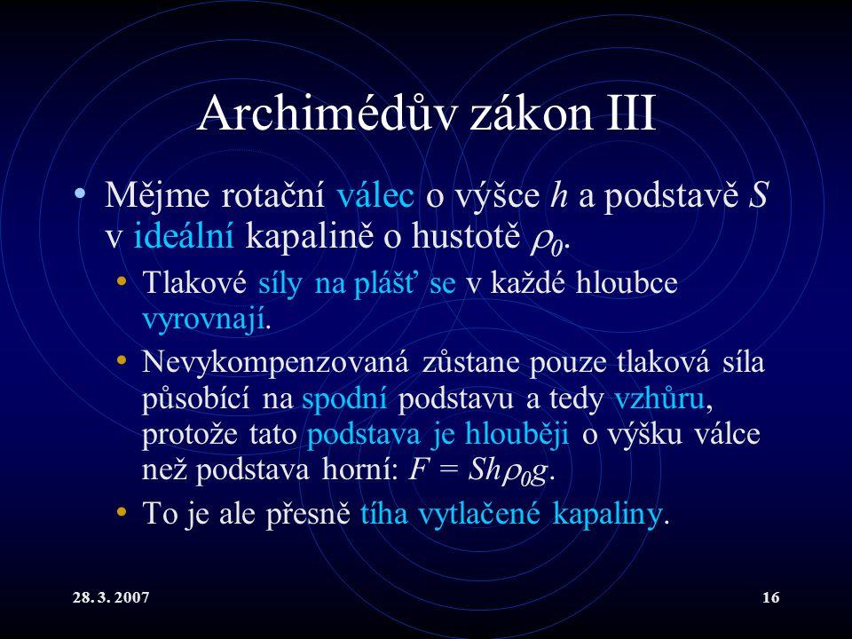 28. 3. 200716 Archimédův zákon III Mějme rotační válec o výšce h a podstavě S v ideální kapalině o hustotě  0. Tlakové síly na plášť se v každé hloub