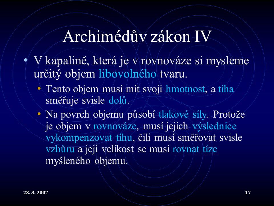 28. 3. 200717 Archimédův zákon IV V kapalině, která je v rovnováze si mysleme určitý objem libovolného tvaru. Tento objem musí mít svoji hmotnost, a t