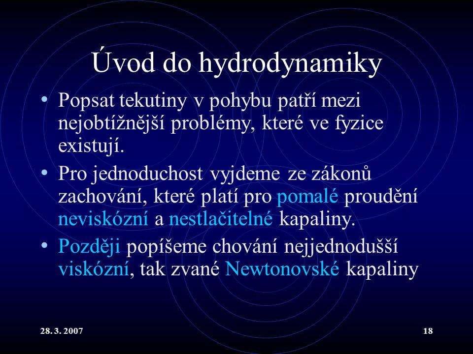 28. 3. 200718 Úvod do hydrodynamiky Popsat tekutiny v pohybu patří mezi nejobtížnější problémy, které ve fyzice existují. Pro jednoduchost vyjdeme ze