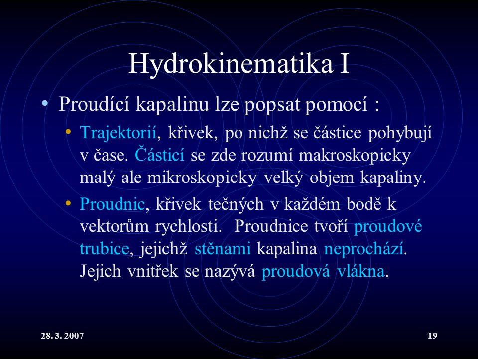 28. 3. 200719 Hydrokinematika I Proudící kapalinu lze popsat pomocí : Trajektorií, křivek, po nichž se částice pohybují v čase. Částicí se zde rozumí