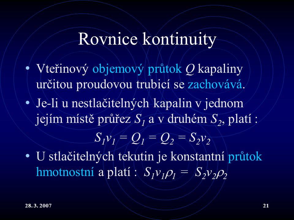 28. 3. 200721 Rovnice kontinuity Vteřinový objemový průtok Q kapaliny určitou proudovou trubicí se zachovává. Je-li u nestlačitelných kapalin v jednom