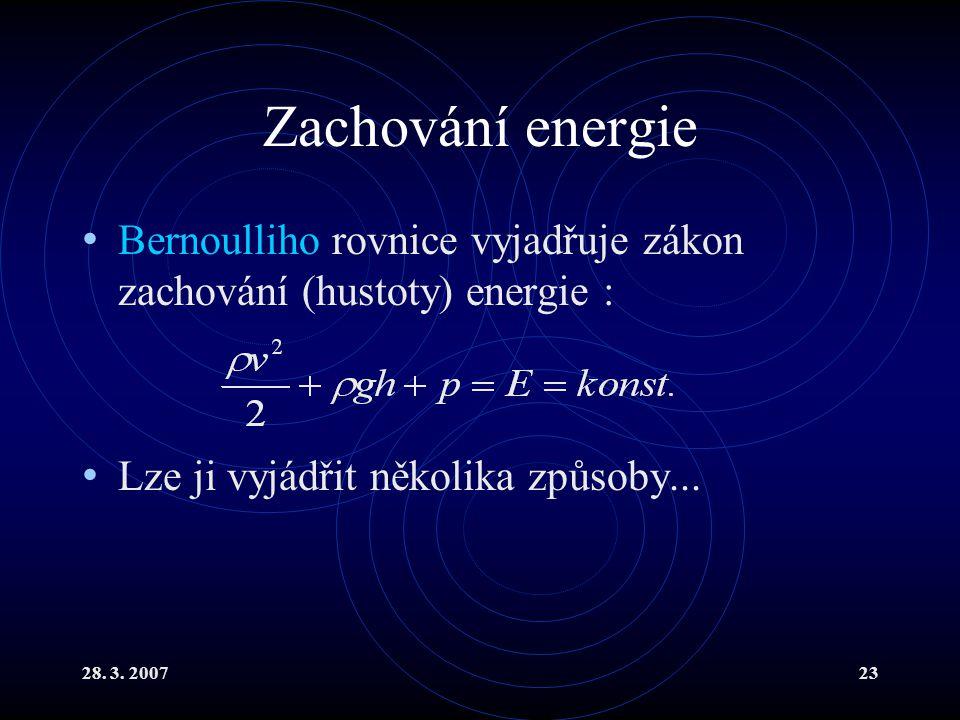 28. 3. 200723 Zachování energie Bernoulliho rovnice vyjadřuje zákon zachování (hustoty) energie : Lze ji vyjádřit několika způsoby...