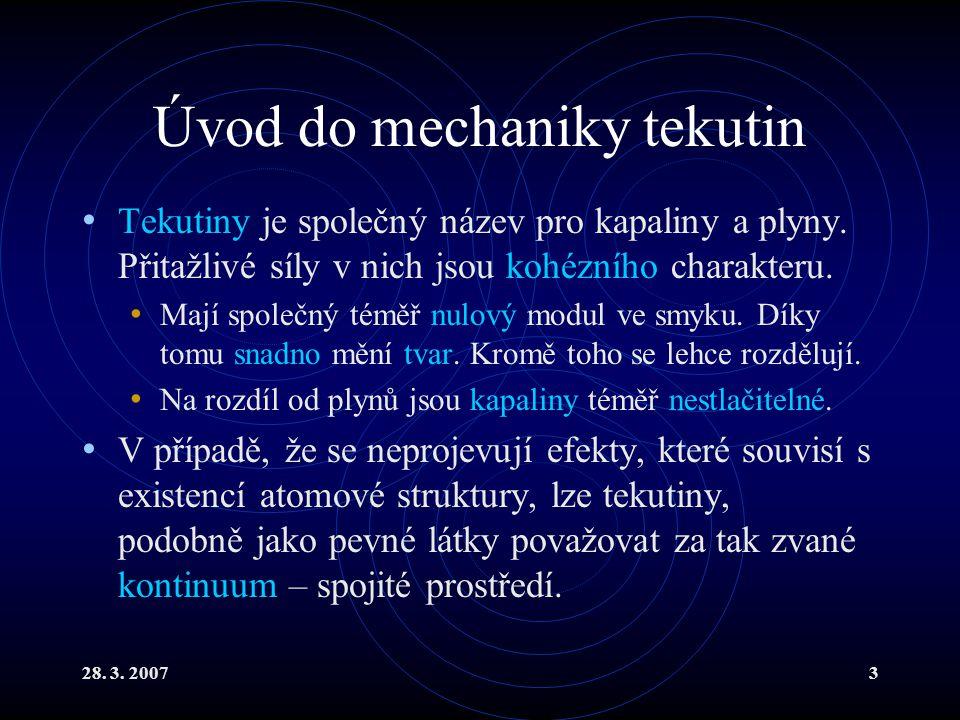 28. 3. 20073 Úvod do mechaniky tekutin Tekutiny je společný název pro kapaliny a plyny. Přitažlivé síly v nich jsou kohézního charakteru. Mají společn