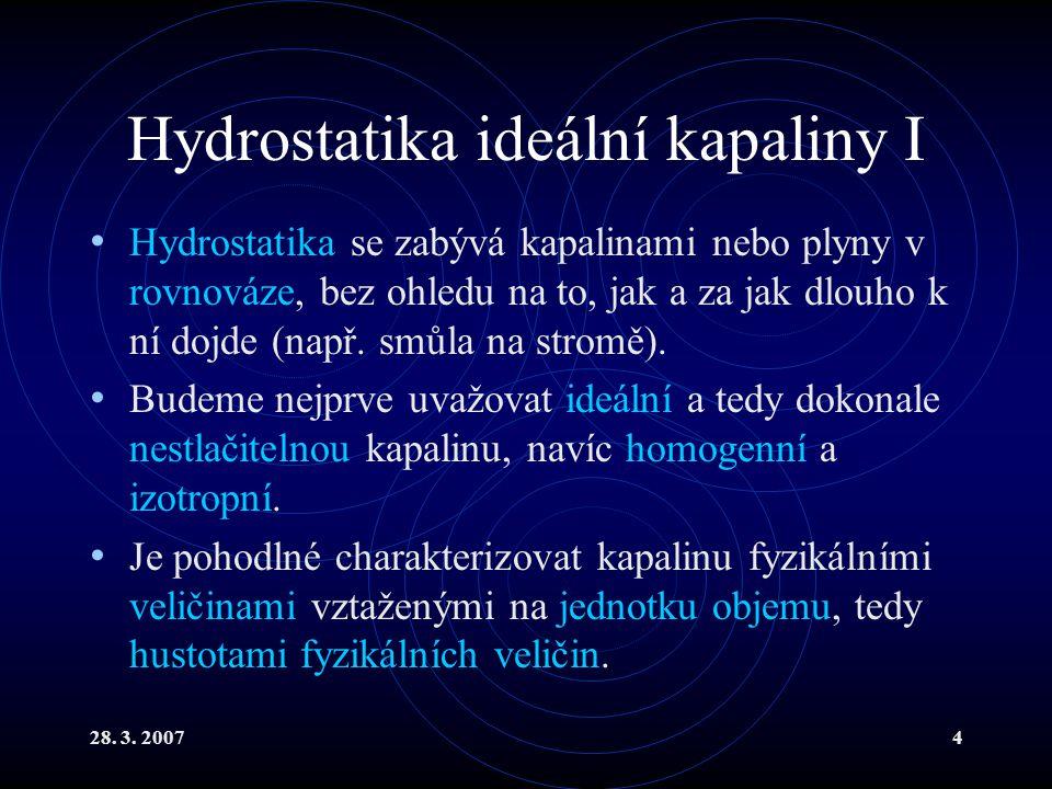 28. 3. 20074 Hydrostatika ideální kapaliny I Hydrostatika se zabývá kapalinami nebo plyny v rovnováze, bez ohledu na to, jak a za jak dlouho k ní dojd