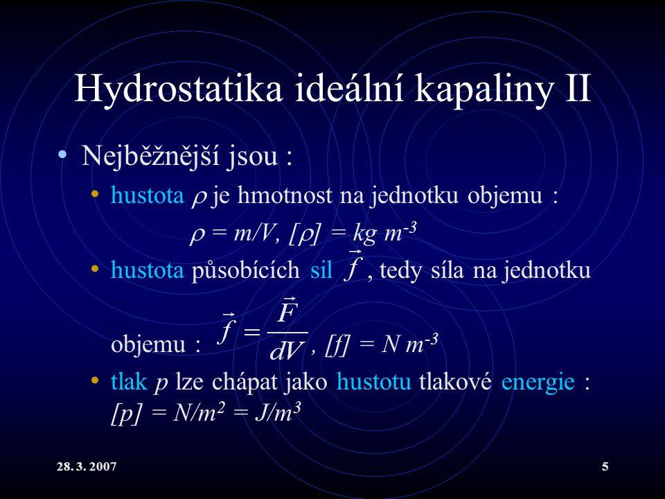 28. 3. 20075 Hydrostatika ideální kapaliny II Nejběžnější jsou : hustota  je hmotnost na jednotku objemu :  = m/V, [  ] = kg m -3 hustota působícíc