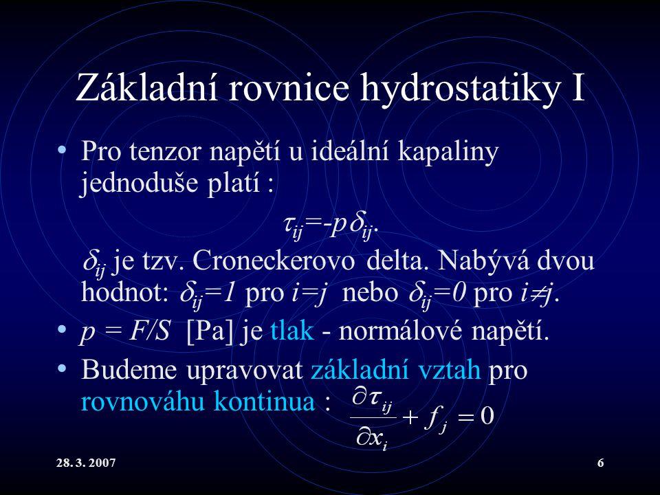 28. 3. 20076 Základní rovnice hydrostatiky I Pro tenzor napětí u ideální kapaliny jednoduše platí :  ij =-p  ij.  ij je tzv. Croneckerovo delta. Na