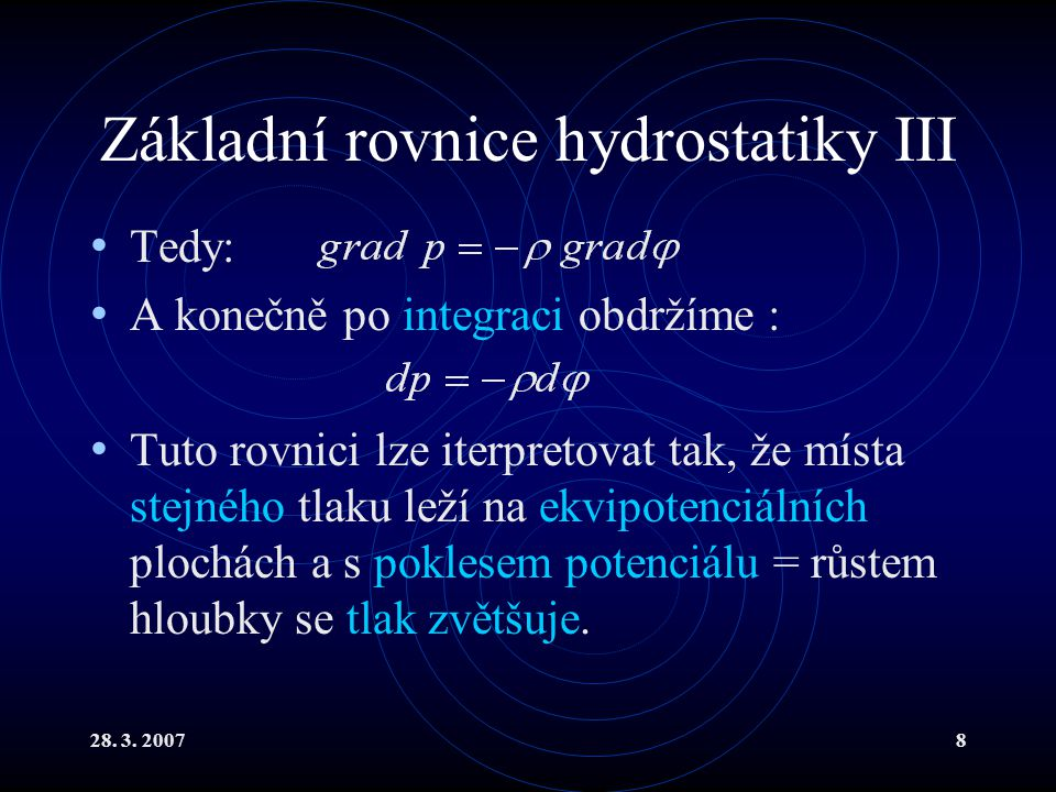 28. 3. 20078 Základní rovnice hydrostatiky III Tedy: A konečně po integraci obdržíme : Tuto rovnici lze iterpretovat tak, že místa stejného tlaku leží