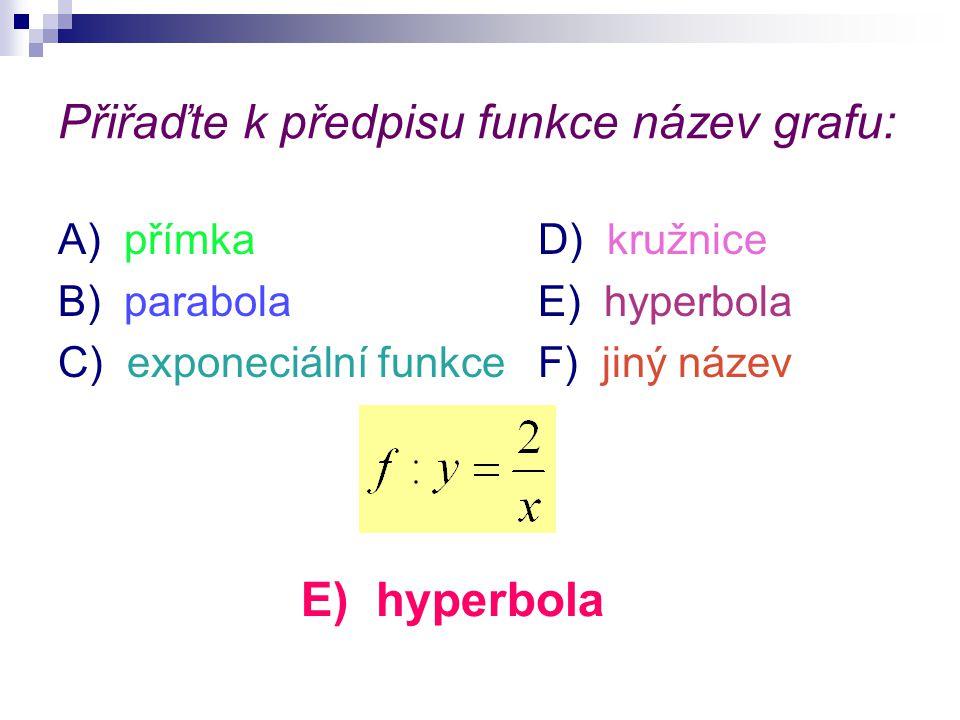 Přiřaďte k předpisu funkce název grafu: A) přímkaD) kružnice B) parabolaE) hyperbola C) exponeciální funkceF) jiný název F) jiný název