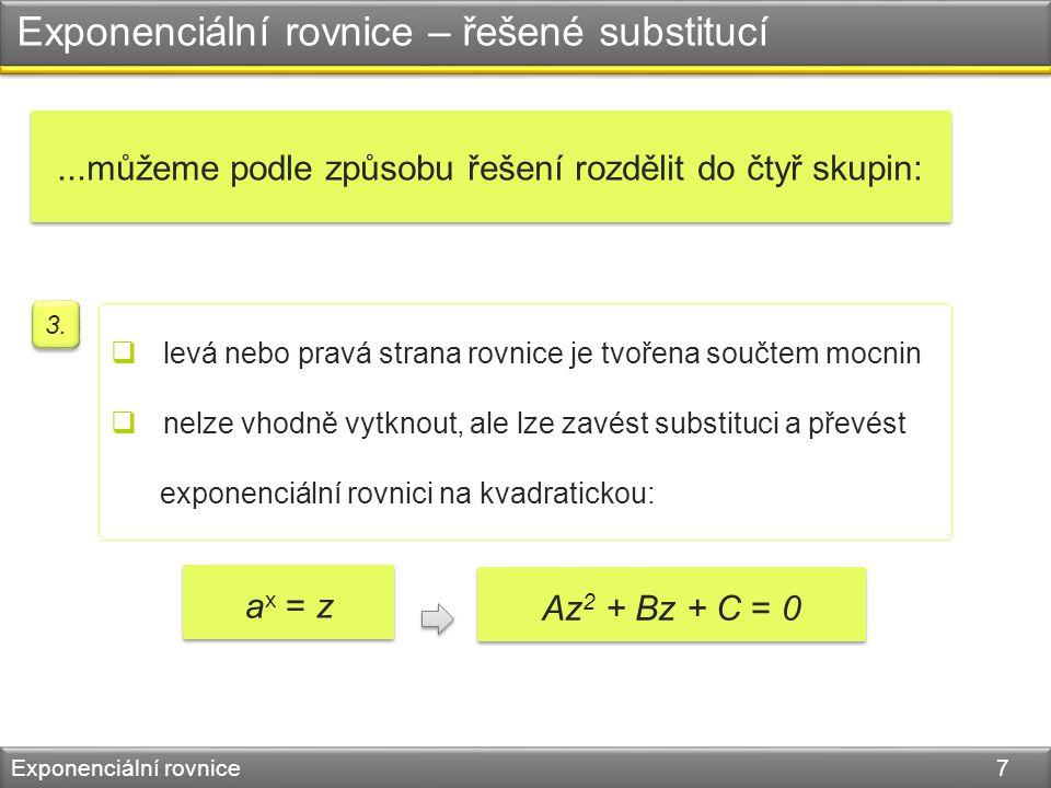 Exponenciální rovnice – řešené substitucí Exponenciální rovnice 7  levá nebo pravá strana rovnice je tvořena součtem mocnin  nelze vhodně vytknout, ale lze zavést substituci a převést exponenciální rovnici na kvadratickou: 3.
