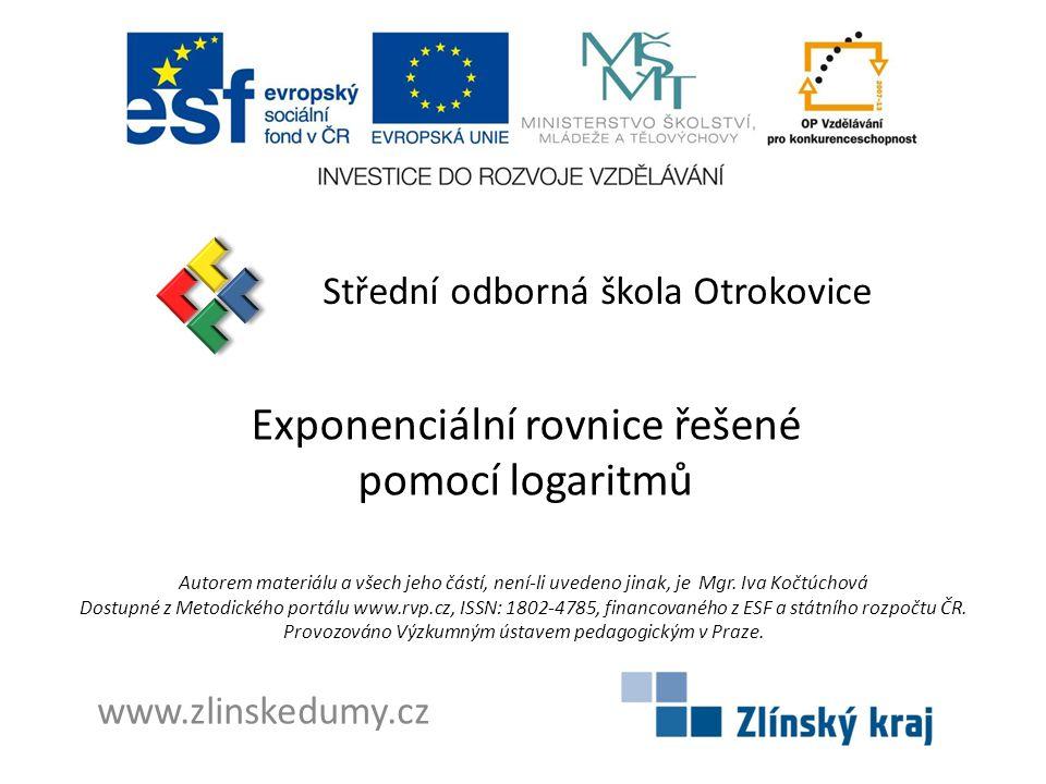 Exponenciální rovnice řešené pomocí logaritmů Střední odborná škola Otrokovice www.zlinskedumy.cz Autorem materiálu a všech jeho částí, není-li uvedeno jinak, je Mgr.
