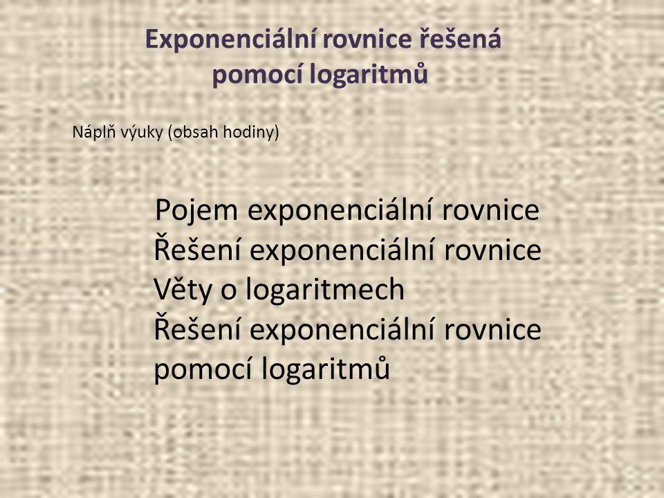 Exponenciální rovnice řešená pomocí logaritmů Náplň výuky (obsah hodiny) Pojem exponenciální rovnice Řešení exponenciální rovnice Věty o logaritmech Ř