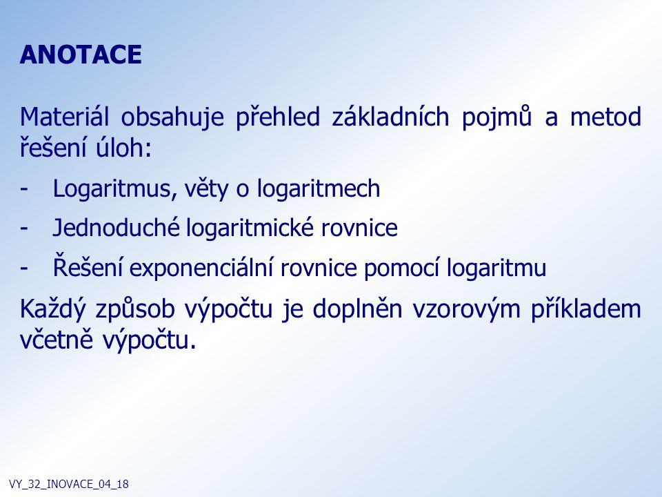 ANOTACE Materiál obsahuje přehled základních pojmů a metod řešení úloh: -Logaritmus, věty o logaritmech -Jednoduché logaritmické rovnice -Řešení exponenciální rovnice pomocí logaritmu Každý způsob výpočtu je doplněn vzorovým příkladem včetně výpočtu.