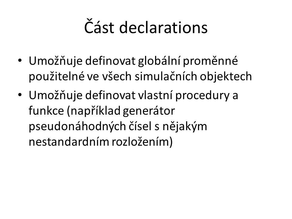 Část declarations Umožňuje definovat globální proměnné použitelné ve všech simulačních objektech Umožňuje definovat vlastní procedury a funkce (například generátor pseudonáhodných čísel s nějakým nestandardním rozložením)