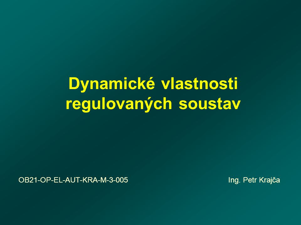 Dynamické vlastnosti regulovaných soustav OB21-OP-EL-AUT-KRA-M-3-005 Ing. Petr Krajča