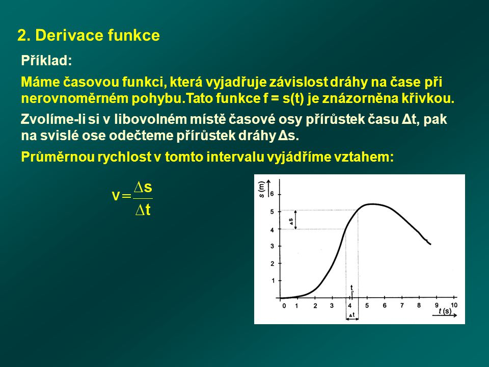 2. Derivace funkce Příklad: Máme časovou funkci, která vyjadřuje závislost dráhy na čase při nerovnoměrném pohybu.Tato funkce f = s(t) je znázorněna k