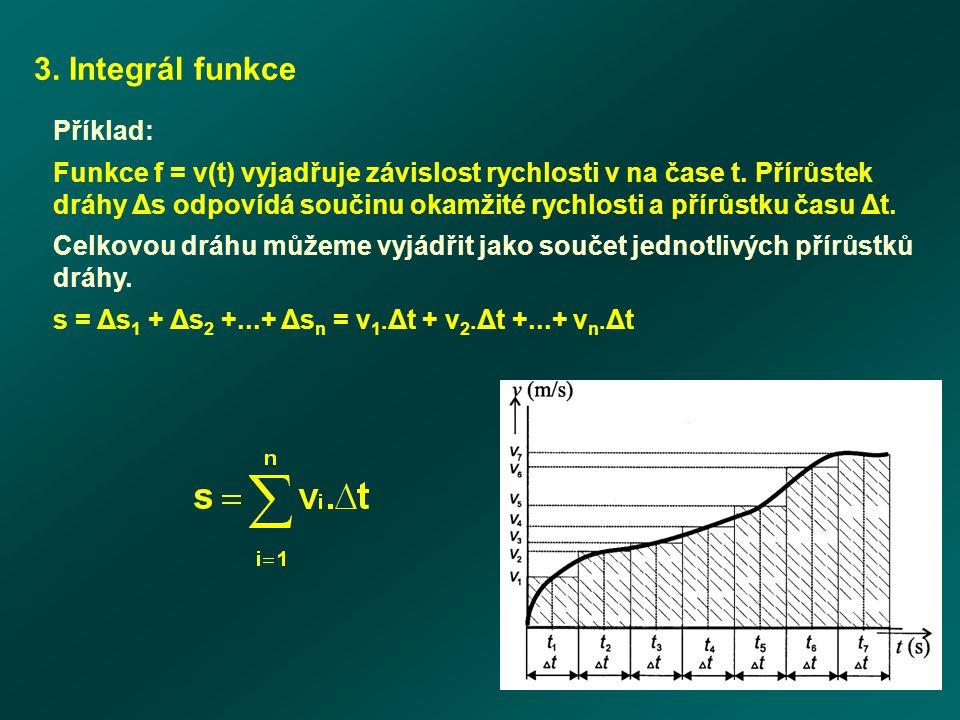 3. Integrál funkce Příklad: Funkce f = v(t) vyjadřuje závislost rychlosti v na čase t. Přírůstek dráhy Δs odpovídá součinu okamžité rychlosti a přírůs
