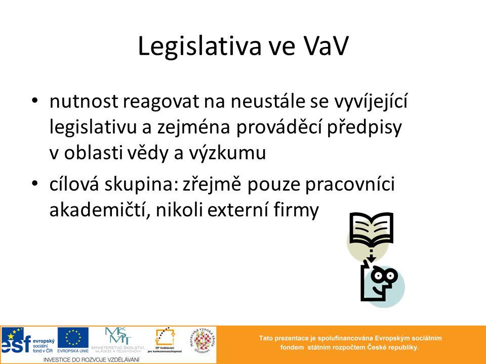 Legislativa ve VaV nutnost reagovat na neustále se vyvíjející legislativu a zejména prováděcí předpisy v oblasti vědy a výzkumu cílová skupina: zřejmě pouze pracovníci akademičtí, nikoli externí firmy