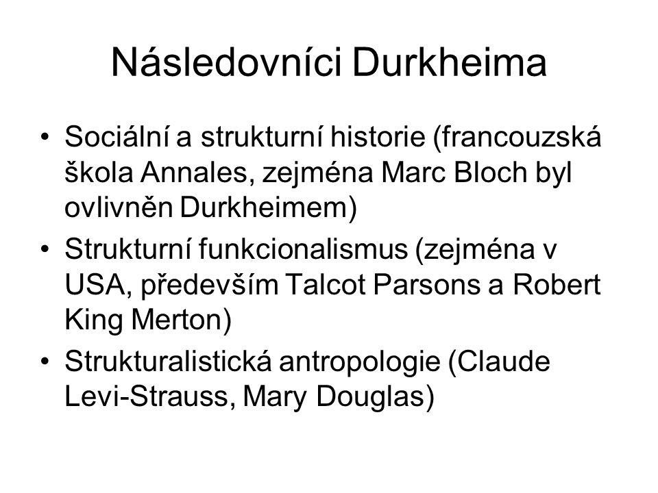 Následovníci Durkheima Sociální a strukturní historie (francouzská škola Annales, zejména Marc Bloch byl ovlivněn Durkheimem) Strukturní funkcionalismus (zejména v USA, především Talcot Parsons a Robert King Merton) Strukturalistická antropologie (Claude Levi-Strauss, Mary Douglas)
