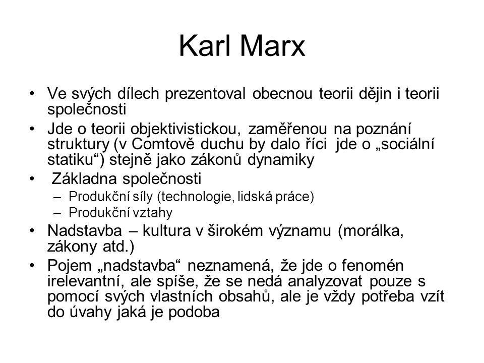 """Karl Marx Ve svých dílech prezentoval obecnou teorii dějin i teorii společnosti Jde o teorii objektivistickou, zaměřenou na poznání struktury (v Comtově duchu by dalo říci jde o """"sociální statiku ) stejně jako zákonů dynamiky Základna společnosti –Produkční síly (technologie, lidská práce) –Produkční vztahy Nadstavba – kultura v širokém významu (morálka, zákony atd.) Pojem """"nadstavba neznamená, že jde o fenomén irelevantní, ale spíše, že se nedá analyzovat pouze s pomocí svých vlastních obsahů, ale je vždy potřeba vzít do úvahy jaká je podoba"""