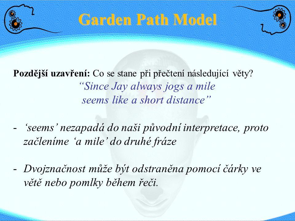 """Garden Path Model Pozdější uzavření: Co se stane při přečtení následující věty? """"Since Jay always jogs a mile seems like a short distance"""" -'seems' ne"""