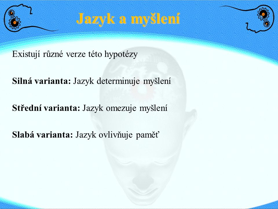 Existují různé verze této hypotézy Silná varianta: Jazyk determinuje myšlení Střední varianta: Jazyk omezuje myšlení Slabá varianta: Jazyk ovlivňuje p