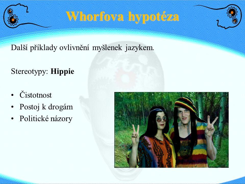 Whorfova hypotéza Další příklady ovlivnění myšlenek jazykem. Stereotypy: Hippie Čistotnost Postoj k drogám Politické názory
