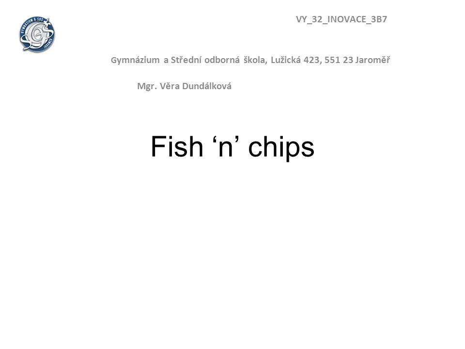 Fish 'n' chips VY_32_INOVACE_3B7 G ymnázium a Střední odborná škola, Lužická 423, 551 23 Jaroměř Mgr. Věra Dundálková