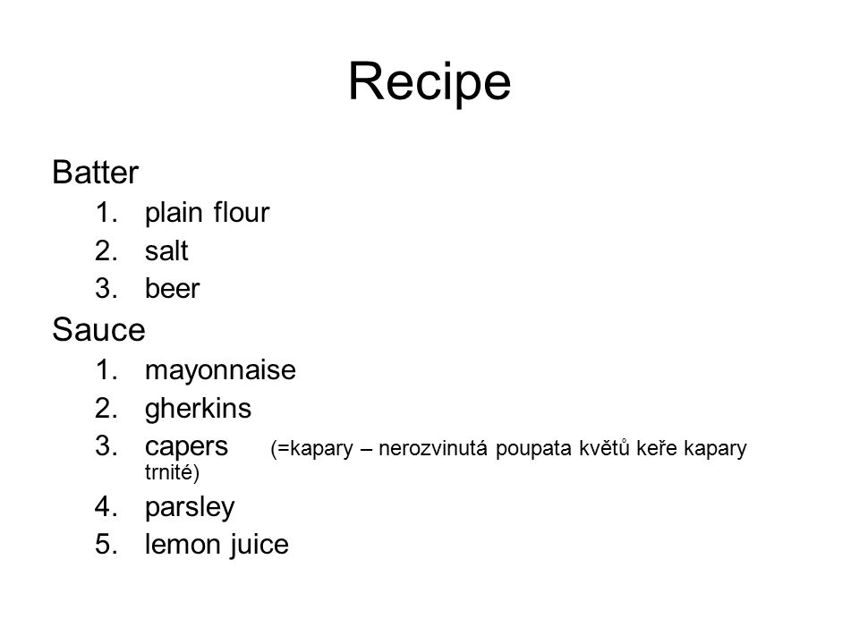 Recipe Batter 1.plain flour 2.salt 3.beer Sauce 1.mayonnaise 2.gherkins 3.capers (=kapary – nerozvinutá poupata květů keře kapary trnité) 4.parsley 5.