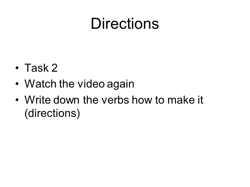 Directions Task 2 Watch the video again Write down the verbs how to make it (directions)