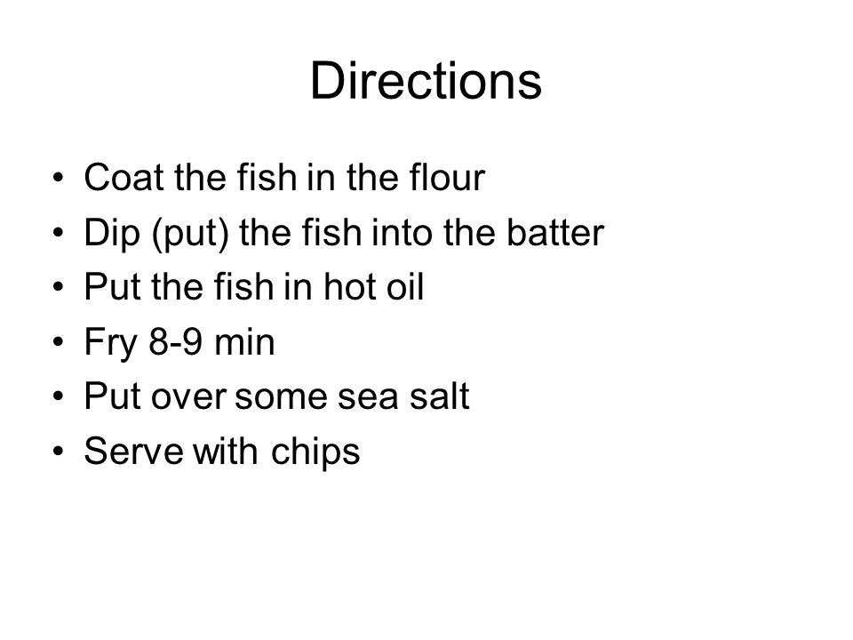 Directions Coat the fish in the flour Dip (put) the fish into the batter Put the fish in hot oil Fry 8-9 min Put over some sea salt Serve with chips