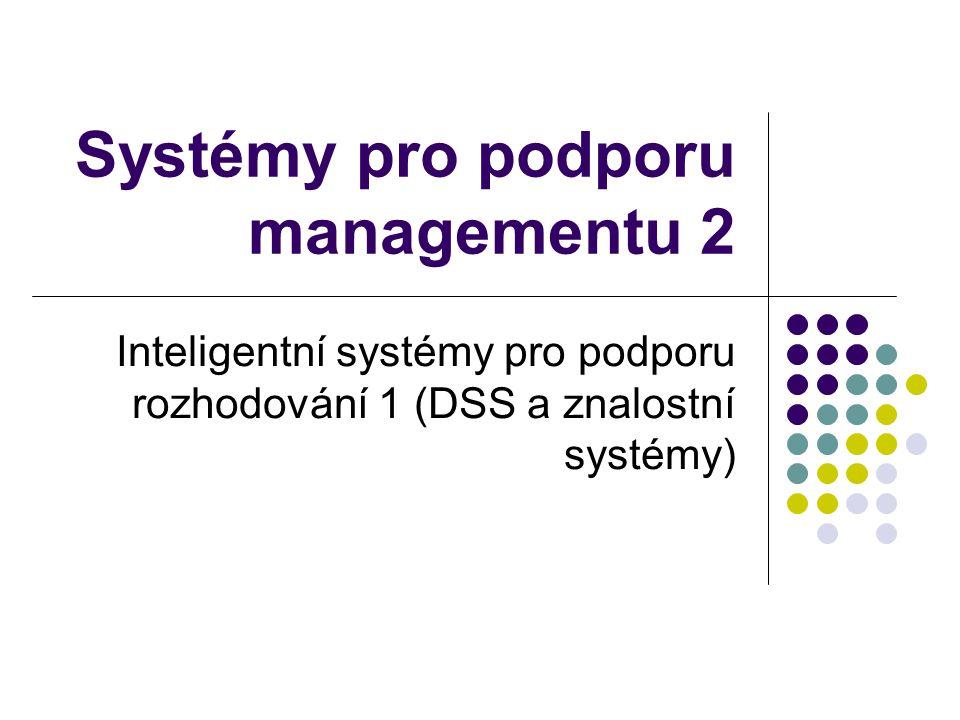 Systémy pro podporu managementu 2 Inteligentní systémy pro podporu rozhodování 1 (DSS a znalostní systémy)