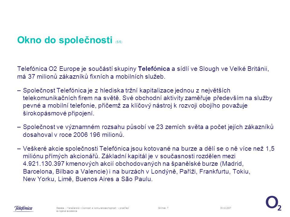 30.10.2007Beseba - Manažerská výkonnost a konkurenceschopnost v prostředí evropské excelence Snímek 7 Okno do společnosti (5/5) Telefónica O2 Europe je součástí skupiny Telefónica a sídlí ve Slough ve Velké Británii, má 37 milionů zákazníků fixních a mobilních služeb.