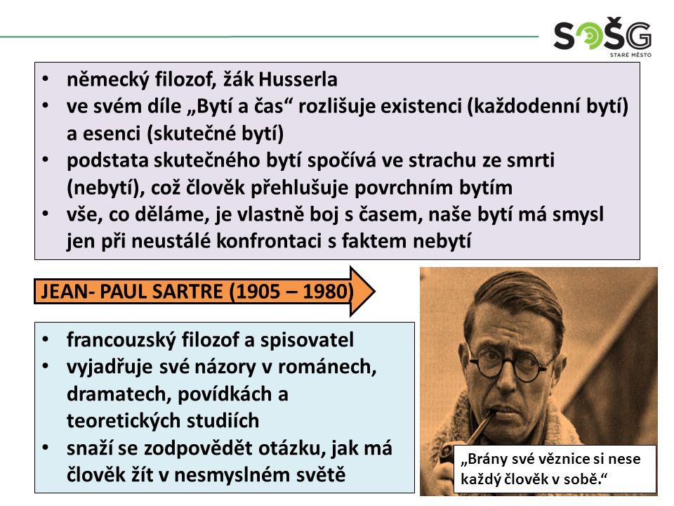 """německý filozof, žák Husserla ve svém díle """"Bytí a čas rozlišuje existenci (každodenní bytí) a esenci (skutečné bytí) podstata skutečného bytí spočívá ve strachu ze smrti (nebytí), což člověk přehlušuje povrchním bytím vše, co děláme, je vlastně boj s časem, naše bytí má smysl jen při neustálé konfrontaci s faktem nebytí JEAN- PAUL SARTRE (1905 – 1980) """"Brány své věznice si nese každý člověk v sobě. francouzský filozof a spisovatel vyjadřuje své názory v románech, dramatech, povídkách a teoretických studiích snaží se zodpovědět otázku, jak má člověk žít v nesmyslném světě"""