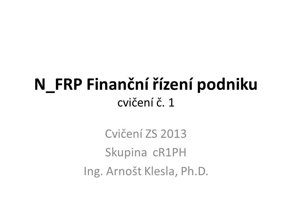 N_FRP Finanční řízení podniku cvičení č. 1 Cvičení ZS 2013 Skupina cR1PH Ing. Arnošt Klesla, Ph.D.